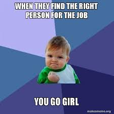You Go Girl Meme - when they find the right person for the job you go girl success