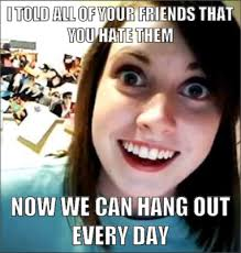 Meme Friends - i told all of your friends that you hate them now we can hang out