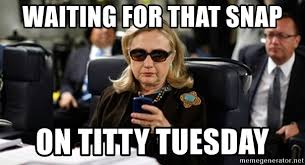 Titty Tuesday Memes - waiting for that snap on titty tuesday hillary clinton texting