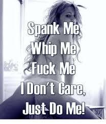 Fuck Me Memes - snank me whip me fuck m idon t gare just do me meme on esmemes com