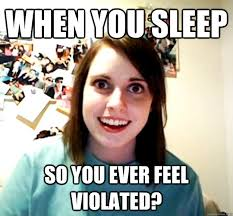 I Feel Violated Meme - when you sleep so you ever feel violated overly attached