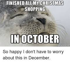 Christmas Shopping Meme - finished all my christmas shopping in october meme generator net