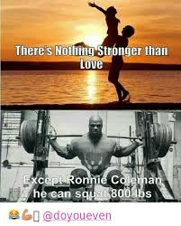Do You Even Squat Meme - there s nothing stronger than love except ronnie coleman he can