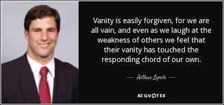 Vain Vanity Arthur Lynch Quote Vanity Is Easily Forgiven For We Are All Vain