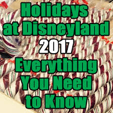 holidays at disneyland 2017 everything you need to