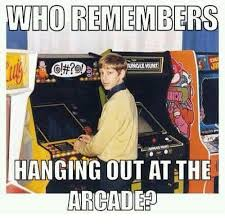Arcade Meme - who remembers nnglewunt hanging out at the arcade meme on sizzle