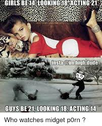 Meme The Midget - insta dude guys be 21 looking 18 acting 14 who watches midget p0rn