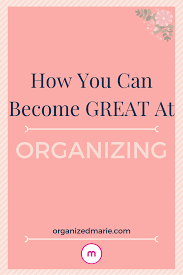 Oraganizing by How You Can Become Great At Organizing Organized Marie