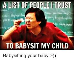 Babysitting Meme - a list of people i trust to baby sit my child babysitting your