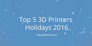 top 5 best 3d printers for the holidays 2016 to buy a 3d printer