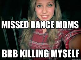 Dance Moms Memes - missed dance moms brb killing myself super white blond chick
