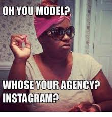 Model Meme - oh you model whose your agency instagram instagram meme on me me