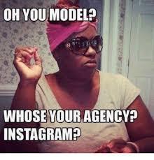 Meme Model - oh you model whose your agency instagram instagram meme on me me