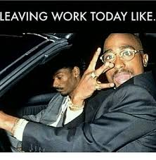 Leaving Work Meme - leaving work today like meme on me me
