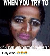 Holy Crap Meme - when you try to highlight and contour yourself holy crap