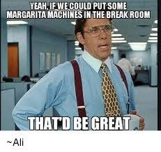 Margarita Meme - yeahif we could put some margarita machines in the break room thatd