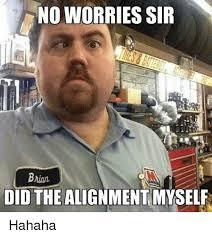 Mechanic Meme - no worries sir bnani did the alignment myself hahaha mechanic