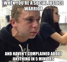 Social Justice Warrior Meme - when you re a social justice warrior and haven t complained about