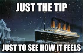 just the tip just to see how it feels scumbag titanic quickmeme