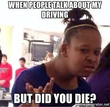 Did You Die Meme - when people talk about my driving but did you die confused