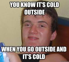 Cold Outside Meme - you know it s cold outside when you go outside and it s cold 10