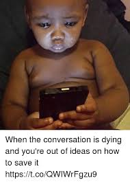 Dying Memes - when the conversation is dying and you re out of ideas on how to