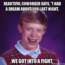I Had A Dream Meme - beautiful coworker says i had a dream about you last night we got