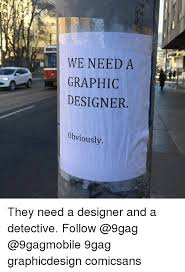 Graphic Designer Meme - we need a a graphic designer obviously they need a designer and a