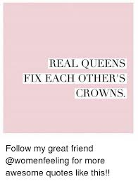Real Friend Meme - real queens fix each other s crowns follow my great friend for more