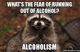 Alcoholism Meme - what s the fear of running out of alcohol alcoholism make a meme