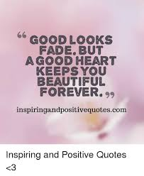 You Are Beautiful Meme - good looks fade but a good heart keeps you beautiful forever