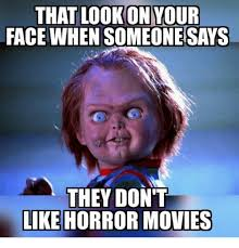 Horror Face Meme - that lookonyour face when someone says they dont like horror movies