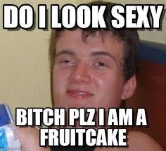 Fruitcake Meme - fruitcake do i look sexy on memegen