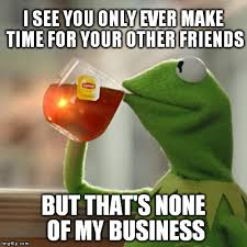Time For Meme - but thats none of my business meme imgflip