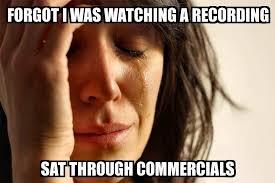 Forgot Meme - first world problems forgot i was watching a recording sat
