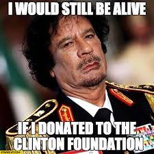 Gaddafi Meme - i would still be alive if i donated to the clinton foundation