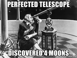 Galileo Meme - perfected telescope discovered 4 moons galileo galilei telescope