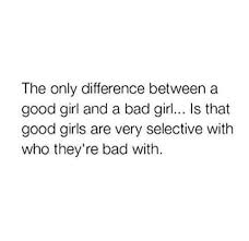 Bad Girl Meme - the only difference between a good girl and a bad girl is that good