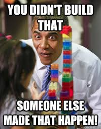Build Meme - you didn t build that someone else made that happen obama made