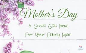 mothers day 2017 ideas mother s day 2017 5 great gift ideas for your elderly mom avacare
