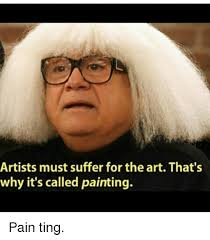 Why Is A Meme Called A Meme - artists must suffer for the art that s why it s called painting