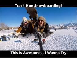 Snowboarding Memes - 25 best memes about track hoe track hoe memes