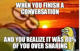 Sharing Meme - when you finish a conversation and you realize it was 80 of you over