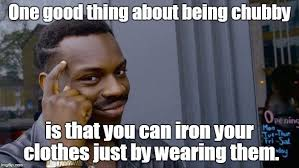 Chubby Meme - one good thing about being chubby is that you can iron your clothes