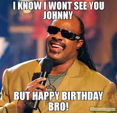 Johnny Meme - i know i wont see you johnny but happy birthday bro meme stevie