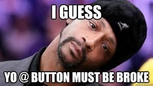 Button Broke Meme - i guess yo button must be broke katt quickmeme