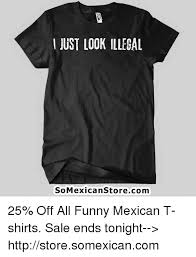 Funny Mexican Meme - just look illegal somexican storecom 25 off all funny mexican t