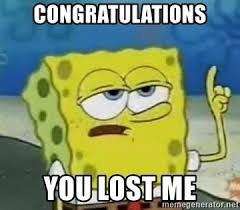 You Lost Me Meme - congratulations you lost me tough spongebob meme generator