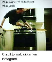 I M So Tired Meme - me at work i m so tired wtf me at 3am credit to waluigikan on