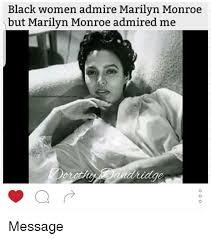 Marilyn Meme - black women admire marilyn monroe but marilyn monroe admired me